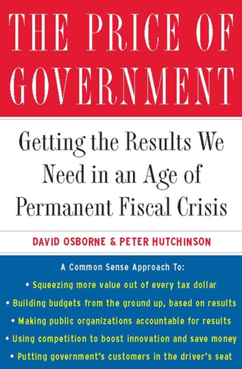The Price of Government - Getting the Results We Need in an Age of Permanent Fiscal Crisis ebook by David Osborne,Peter Hutchinson