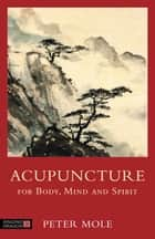 Acupuncture for Body, Mind and Spirit ebook by Peter Mole