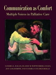 Communication as Comfort - Multiple Voices in Palliative Care ebook by Sandra L. Ragan,Elaine M. Wittenberg-Lyles,Joy Goldsmith,Sandra Sanchez Reilly