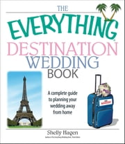 The Everything Destination Wedding Book - A Complete Guide to Planning Your Wedding Away from Home ebook by Shelly Hagen