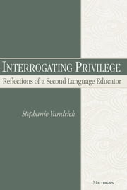 Interrogating Privilege - Reflections of a Second Language Educator ebook by Stephanie Vandrick