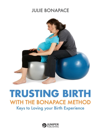 Trusting Birth With The Bonapace Method - Keys to Loving your Birth Experience ebook by Julie Bonapace