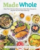 Made Whole - More Than 145 Anti-lnflammatory Keto-Paleo Recipes to Nourish You from the Inside Out ebook by Cristina Curp