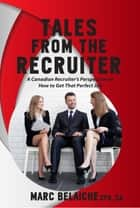 Tales From The Recruiter - A Canadian Recruiter's Perspective on How To Get that Perfect Job ebook by TorontoJobs.ca Publications Inc.