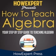 How To Teach Algebra - Your Step By Step Guide To Teaching Algebra audiobook by HowExpert