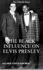 The Black Influence on Elvis Presley: The Untold Story ebook by Aylmer Von Fleischer