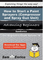 How to Start a Paint Sprayers (i.e. - Compressor and Spray Gun Unit) Manufacturing Business - How to Start a Paint Sprayers (i.e. - Compressor and Spray Gun Unit) Manufacturing Business ebook by Willie Gilbert