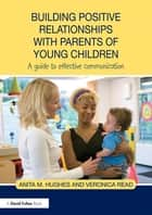 Building Positive Relationships with Parents of Young Children - A guide to effective communication ebook by Anita M. Hughes, Veronica Read