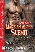 To Make an Alpha Submit ebook by Marcy Jacks