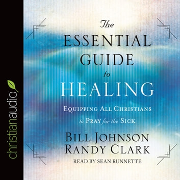 The Essential Guide to Healing - Equipping All Christians to Pray for the Sick audiobook by Bill Johnson,Randy Clark