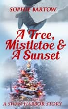 A Tree, Mistletoe & A Sunset - A Swan Harbor Story ebook by Sophie Bartow