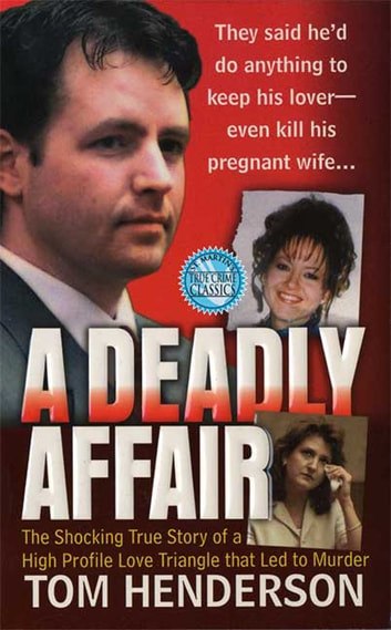 A Deadly Affair - The Shocking True Story of a High Profile Love Triangle that Led to Murder ebook by Tom Henderson