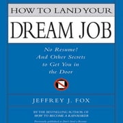 How to Land Your Dream Job - No Resume! And Other Secrets to Get You in the Door audiobook by Jeffrey J. Fox