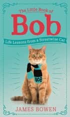 The Little Book of Bob - Everyday wisdom from Street Cat Bob ebook by James Bowen