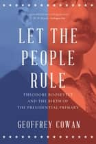 Let the People Rule: Theodore Roosevelt and the Birth of the Presidential Primary ebook by Geoffrey Cowan