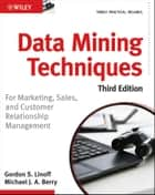 Data Mining Techniques - For Marketing, Sales, and Customer Relationship Management ebook by Gordon S. Linoff, Michael J. A. Berry