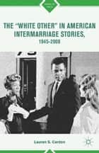 "The ""White Other"" in American Intermarriage Stories, 1945–2008 ebook by L. Cardon"
