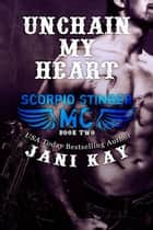 Unchain My Heart - Jani Kay - Scorpio Stinger MC, #2 ebook by Jani Kay