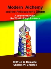 Modern Alchemy and the Philosopher's Stone - A Journey through the World of high Pressure ebook by Wilfried B. Holzapfel,Charles W, Christoe