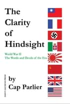The Clarity of Hindsight - The Words and Deeds of the Era ebook by Cap Parlier