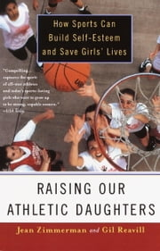 Raising Our Athletic Daughters - How Sports Can Build Self-Esteem And Save Girls' Lives ebook by Jean Zimmerman