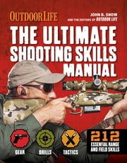 The Ultimate Shooting Skills Manual - 212 Essential Range and Field Skills ebook by John B. Snow,The Editors at Outdoor Life