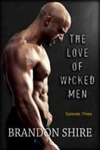 The Love of Wicked Men (Episode Three) ebook by Brandon Shire