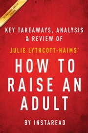 How to Raise an Adult - Break Free of the Overparenting Trap and Prepare Your Kid for Success by Julie Lythcott-Haims | Key Takeaways, Analysis & Review ebook by Kobo.Web.Store.Products.Fields.ContributorFieldViewModel