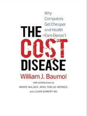The Cost Disease: Why Computers Get Cheaper and Health Care Doesn't ebook by William J. Baumol,Monte Malach,Ariel Pablos-Mendez,Lillian Gomory Wu