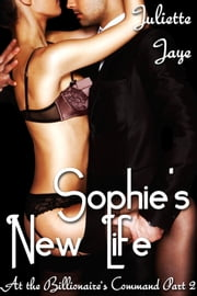 Sophie's New Life (At the Billionaire's Command Part 2) ebook by Juliette Jaye