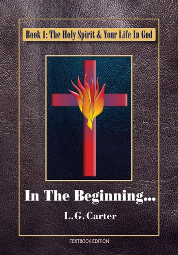 In The Beginning - The Holy Spirit & Your Life In God, #1 ebook by L.G. Carter
