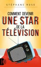 Comment devenir une star de la télévision ebook by Stéphane Rose