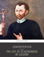 The Life of St. Alphonsus de Liguori ebook by Anonymous
