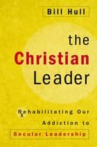The Christian Leader ebook by Bill Hull,Robby Gallaty