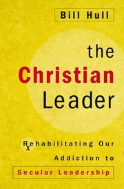 The Christian Leader - Rehabilitating Our Addiction to Secular Leadership ebook by Bill Hull,Gallaty