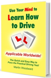 Use Your Mind to Learn How to Drive - The Quick and Easy Way to Pass the Practical Driving Test! ebook by Martin Woodward