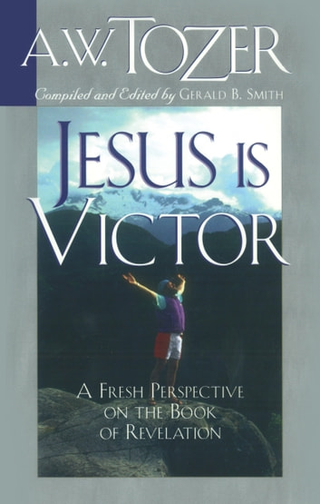 Jesus Is Victor - A Fresh Perspective on the Book of Revelation ebook by Gerald B. Smith,A. W. Tozer