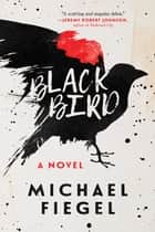 Blackbird - A Novel ebook by Michael Fiegel