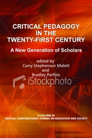 Critical Pedagogy in the Twenty-First Century: A New Generation of Scholars ebook by Malott, Curry Stephenson