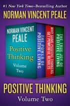 Positive Thinking Volume Two - The Power of Positive Living, Why Some Positive Thinkers Get Powerful Results, and The True Joy of Positive Living ebook by Norman Vincent Peale