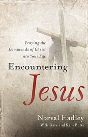 Encountering Jesus - Praying the Commands of Christ into Your Life ebook by Norval Hadley