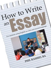 How to Write an Essay: For Students Using English as a First and Second Language ebook by Rashid Ba, Phil