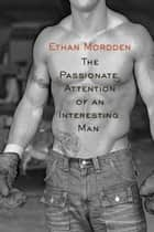 The Passtionate Attention of an Interesting Man ebook by Ethan Mordden