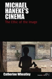 Michael Haneke's Cinema - The Ethic of the Image ebook by Catherine Wheatley