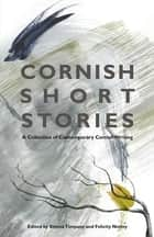 Cornish Short Stories - A Collection of Contemporary Cornish Writing ebook by Emma Timpany, Felicity Notley, Philipa Aldous,...