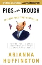 Pigs at the Trough - How Corporate Greed and Political Corruption Are Undermining America ebook by Arianna Huffington