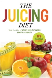 The Juicing Diet - Drink Your Way to Weight Loss, Cleansing, Health, and Beauty ebook by Sonoma Press Press