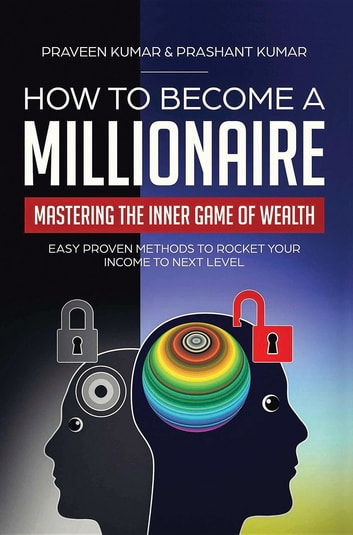 How to Become a Millionaire: Mastering the Inner Game of Wealth - Easy Proven Methods to Rocket your Income to Next Level eBook by Praveen Kumar,Prashant Kumar