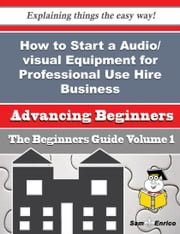 How to Start a Audio/visual Equipment for Professional Use Hire Business (Beginners Guide) ebook by Coleen Vines,Sam Enrico