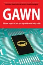 GIAC Assessing Wireless Networks Certification (GAWN) Exam Preparation Course in a Book for Passing the GAWN Exam - The How To Pass on Your First Try Certification Study Guide ebook by Curtis Reese